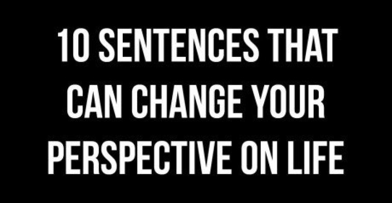 10 Sentences That Will Change Your Perspective On Life